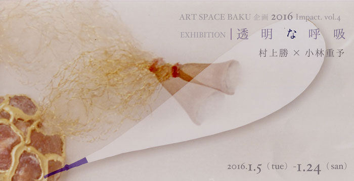 baku-201601-artspacebaku企画 2016 Impact.vol.4 EXHIBITION 「透明な呼吸」 村上勝?小林重予