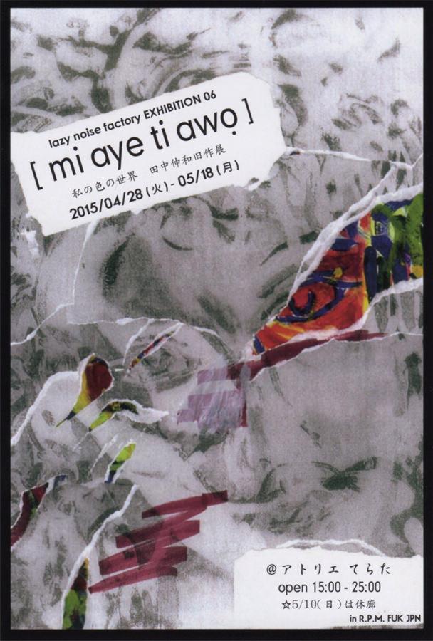terata-201504-lazy noise factory EXHIBITION 06 [ mi aye ti awo ] -私の色の世界 田中伸和旧作展-