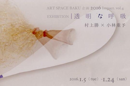 baku-201601-artspacebaku企画 2016 Impact.vol.4 EXHIBITION 「透明な呼吸」 村上勝?小林重予-thumb